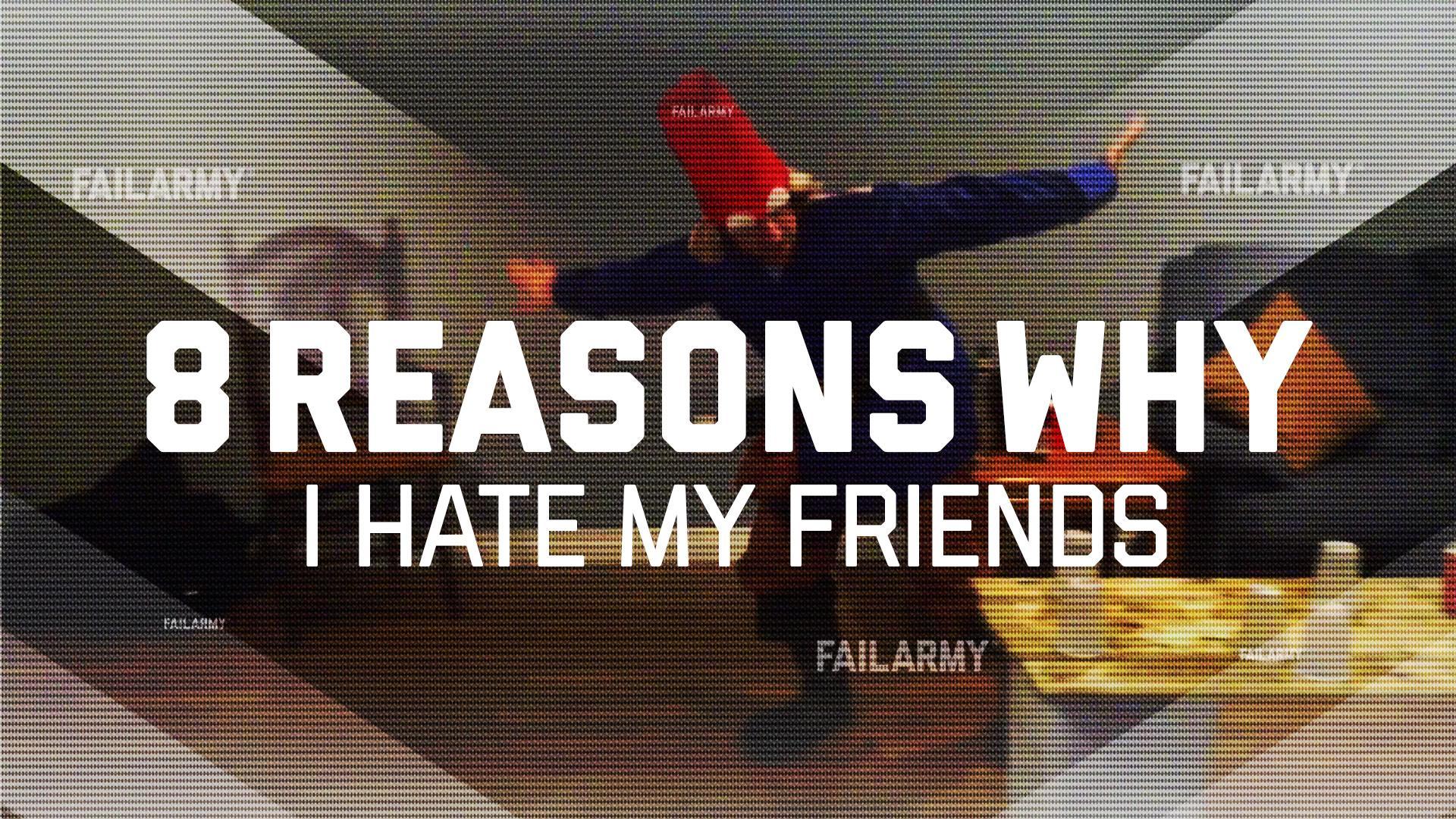 8 Reasons Why I Hate My Friends